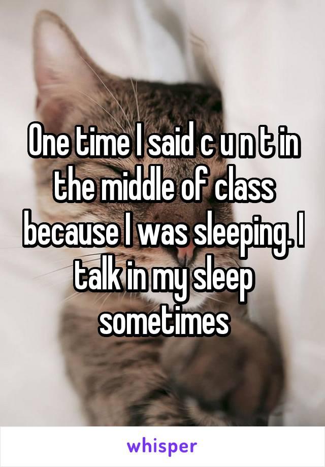 One time I said c u n t in the middle of class because I was sleeping. I talk in my sleep sometimes