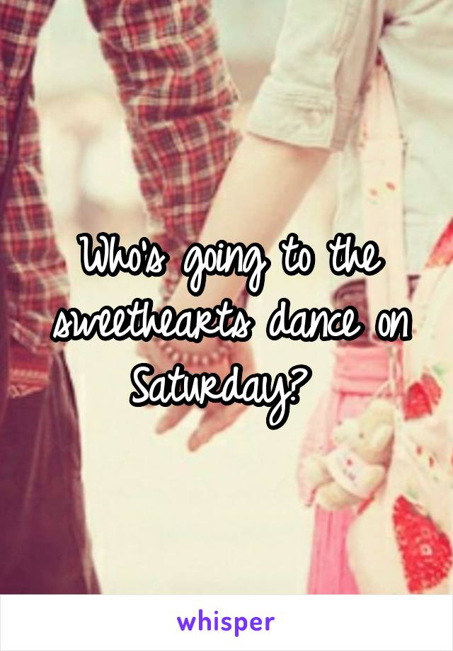 Who's going to the sweethearts dance on Saturday?