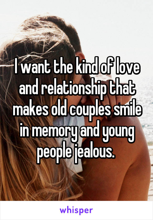 I want the kind of love and relationship that makes old couples smile in memory and young people jealous.