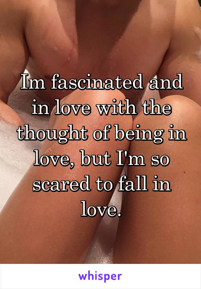 Im fascinated and in love with the thought of being in love, but I'm so scared to fall in love.