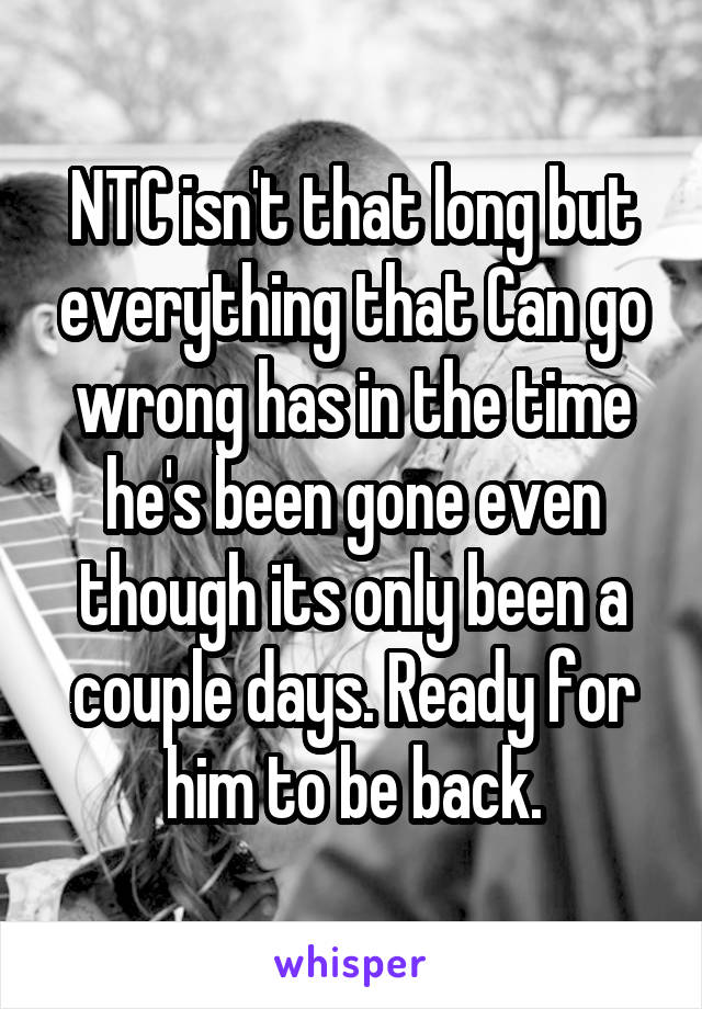 NTC isn't that long but everything that Can go wrong has in the time he's been gone even though its only been a couple days. Ready for him to be back.