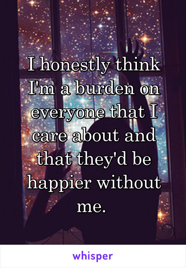 I honestly think I'm a burden on everyone that I care about and that they'd be happier without me.