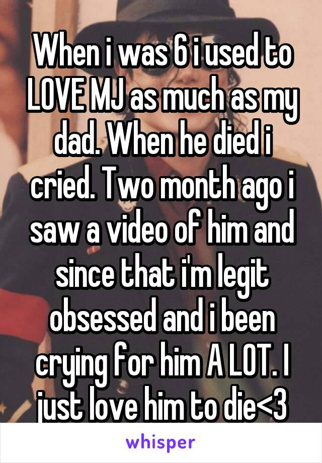When i was 6 i used to LOVE MJ as much as my dad. When he died i cried. Two month ago i saw a video of him and since that i'm legit obsessed and i been crying for him A LOT. I just love him to die<\3