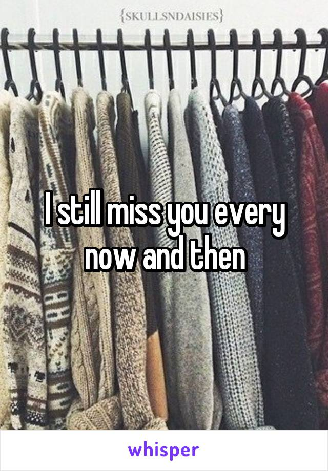 I still miss you every now and then