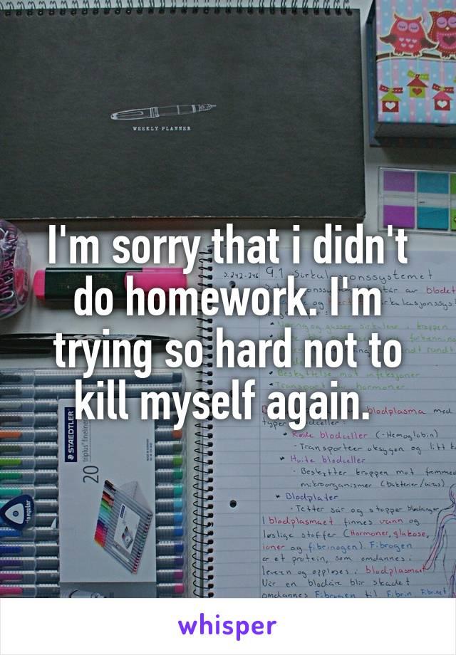 I'm sorry that i didn't do homework. I'm trying so hard not to kill myself again.