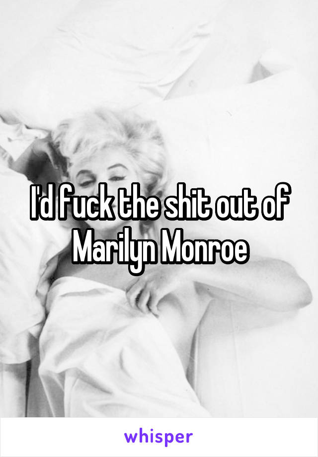 I'd fuck the shit out of Marilyn Monroe