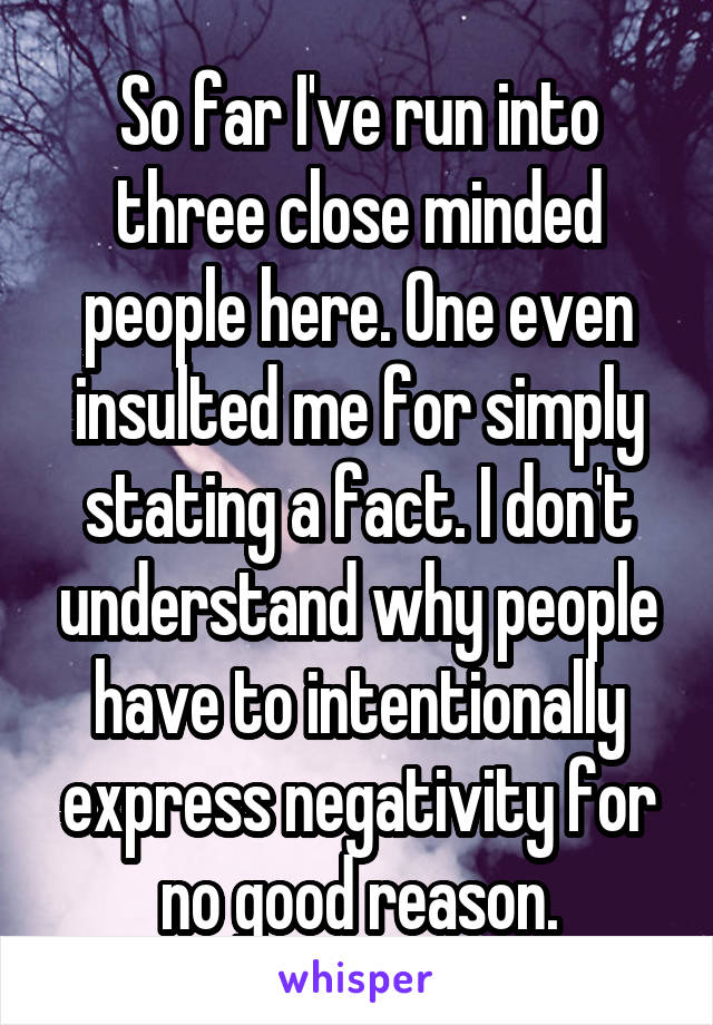So far I've run into three close minded people here. One even insulted me for simply stating a fact. I don't understand why people have to intentionally express negativity for no good reason.