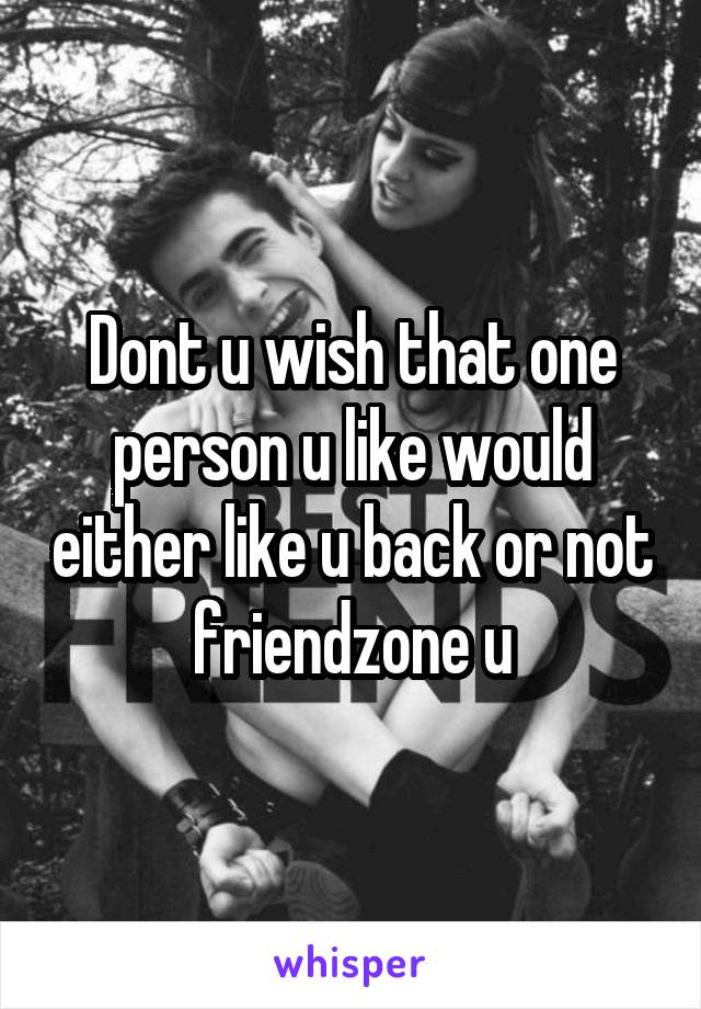 Dont u wish that one person u like would either like u back or not friendzone u