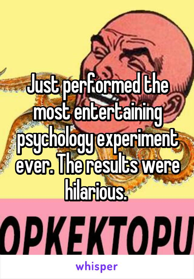 Just performed the most entertaining psychology experiment ever. The results were hilarious.