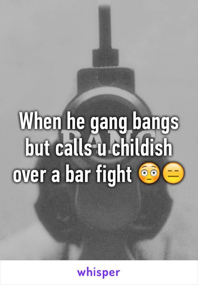 When he gang bangs but calls u childish over a bar fight 😳😑