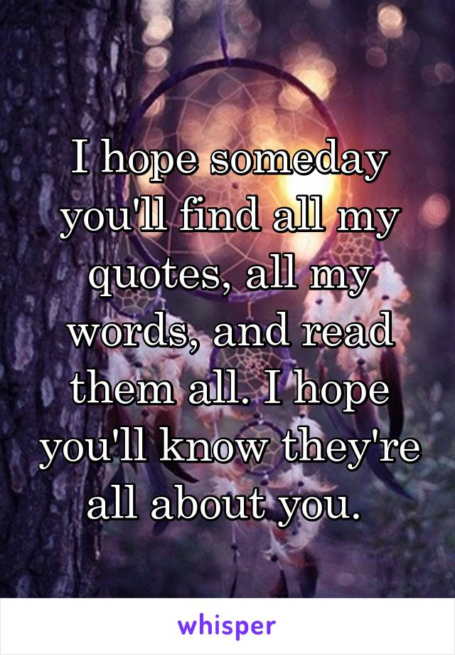 I hope someday you'll find all my quotes, all my words, and read them all. I hope you'll know they're all about you.