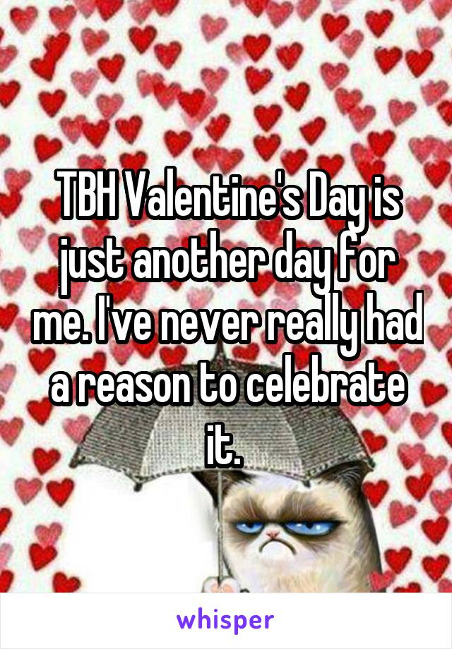 TBH Valentine's Day is just another day for me. I've never really had a reason to celebrate it.