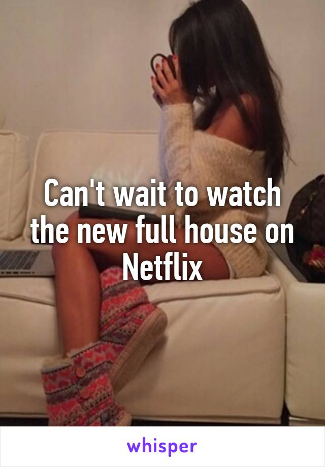 Can't wait to watch the new full house on Netflix