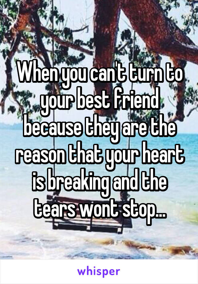 When you can't turn to your best friend because they are the reason that your heart is breaking and the tears wont stop...