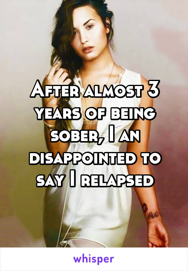 After almost 3 years of being sober, I an disappointed to say I relapsed