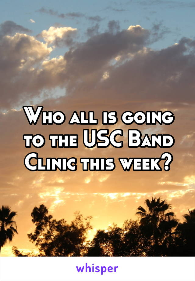Who all is going to the USC Band Clinic this week?