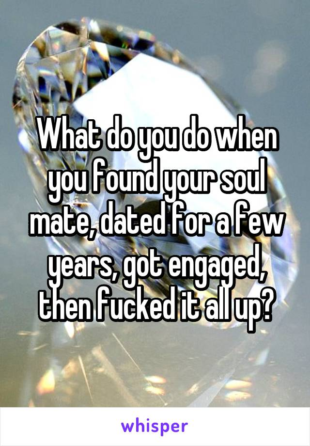 What do you do when you found your soul mate, dated for a few years, got engaged, then fucked it all up?