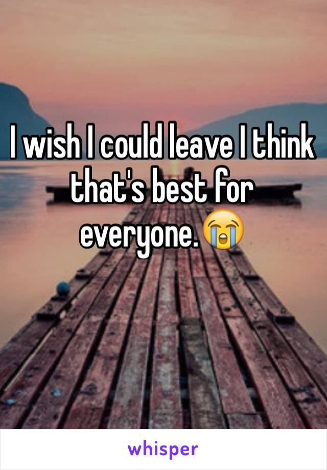 I wish I could leave I think that's best for everyone.😭