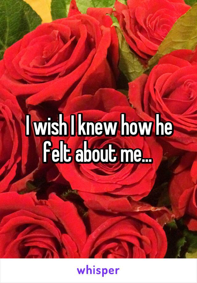 I wish I knew how he felt about me...