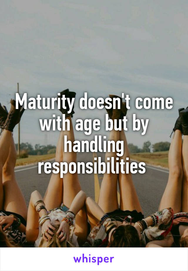 Maturity doesn't come with age but by handling responsibilities
