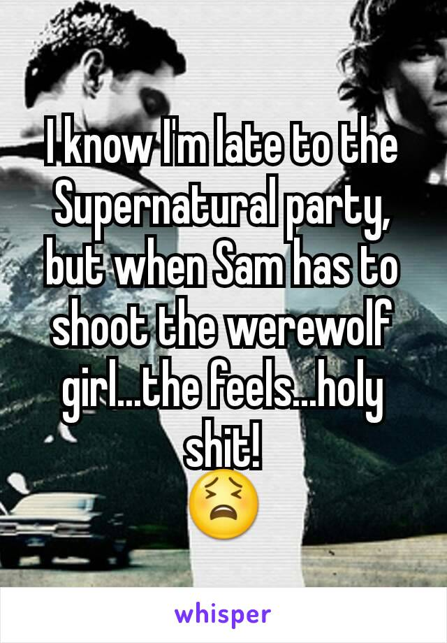 I know I'm late to the Supernatural party, but when Sam has to shoot the werewolf girl...the feels...holy shit! 😫