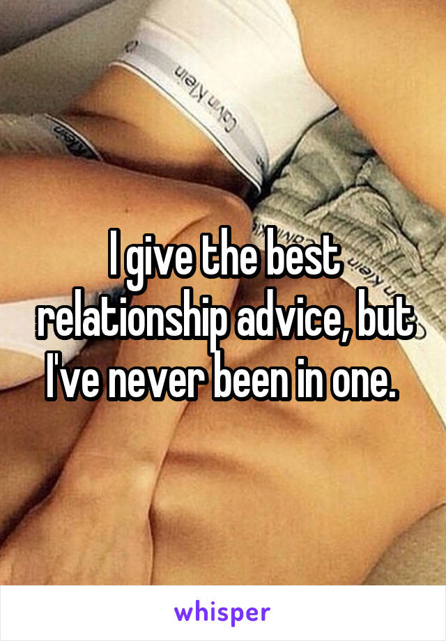 I give the best relationship advice, but I've never been in one.