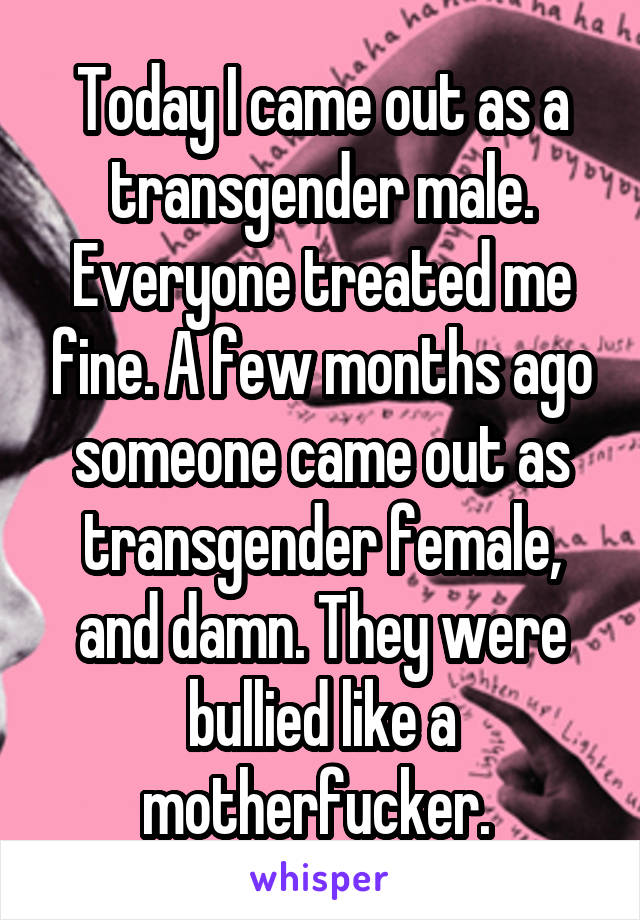 Today I came out as a transgender male. Everyone treated me fine. A few months ago someone came out as transgender female, and damn. They were bullied like a motherfucker.