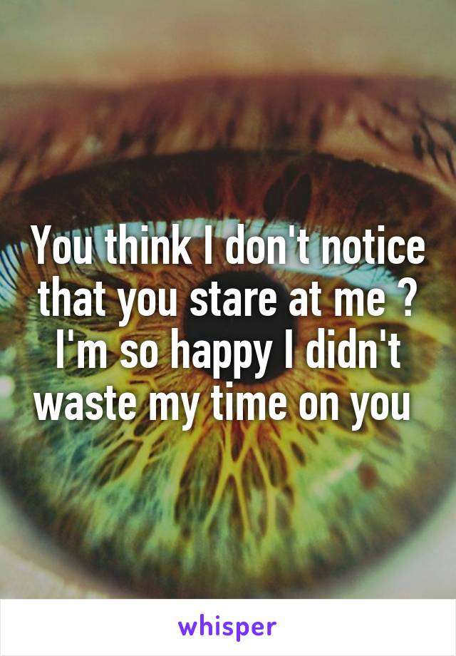You think I don't notice that you stare at me ? I'm so happy I didn't waste my time on you