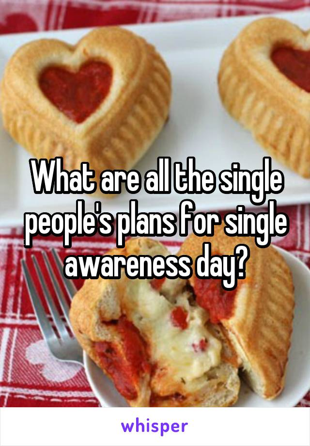 What are all the single people's plans for single awareness day?