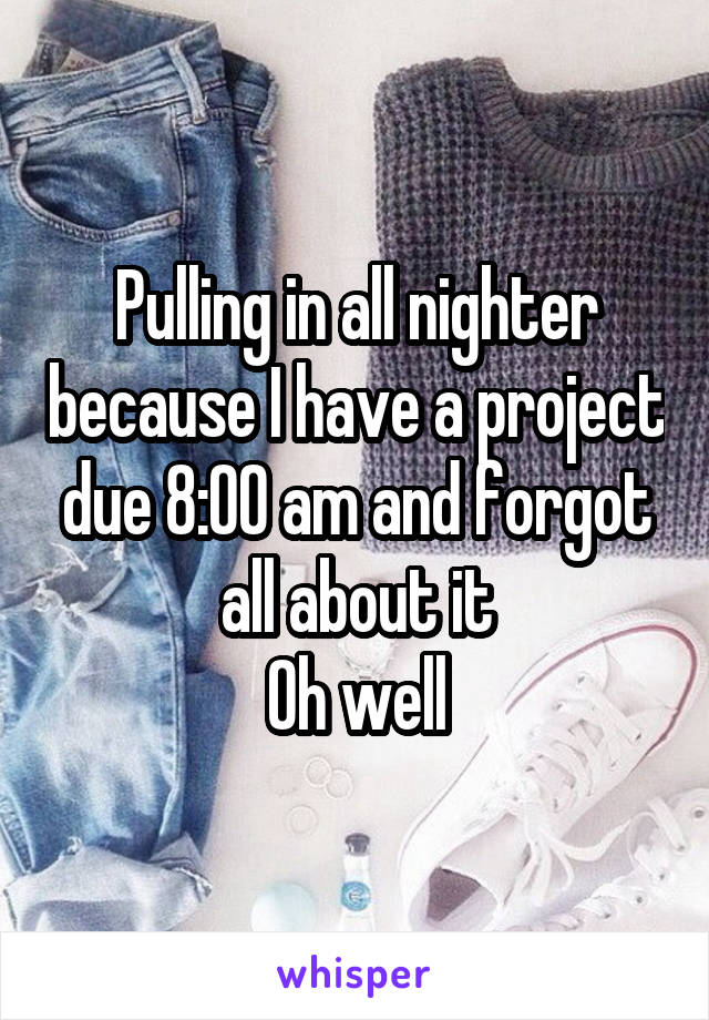 Pulling in all nighter because I have a project due 8:00 am and forgot all about it Oh well