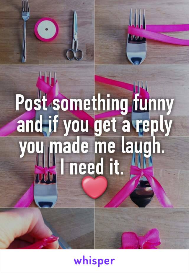 Post something funny and if you get a reply you made me laugh.  I need it.  ❤
