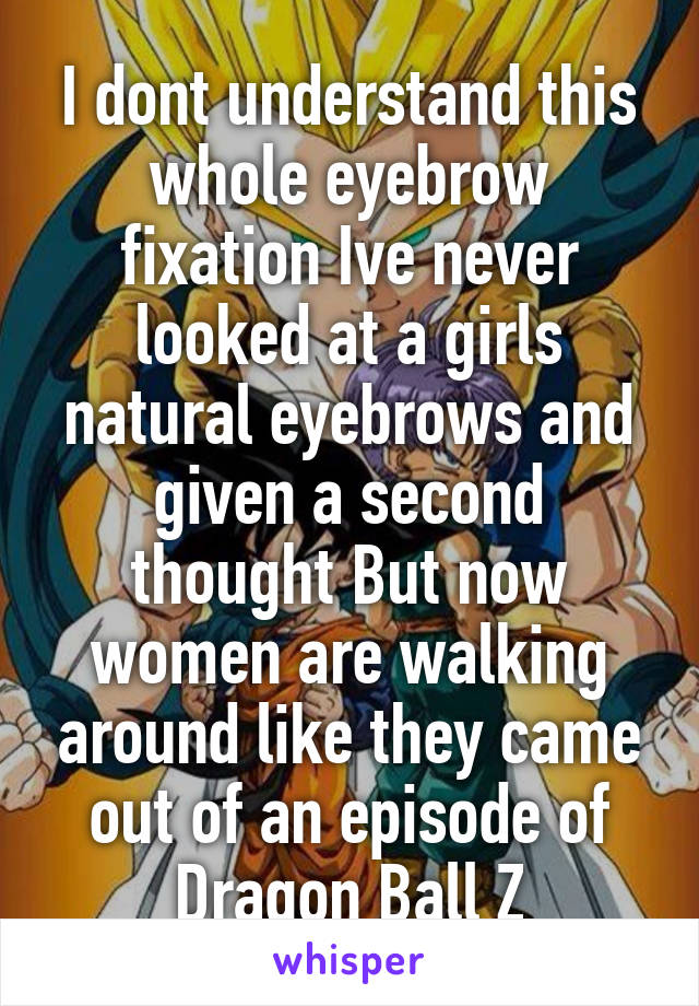 I dont understand this whole eyebrow fixation Ive never looked at a girls natural eyebrows and given a second thought But now women are walking around like they came out of an episode of Dragon Ball Z
