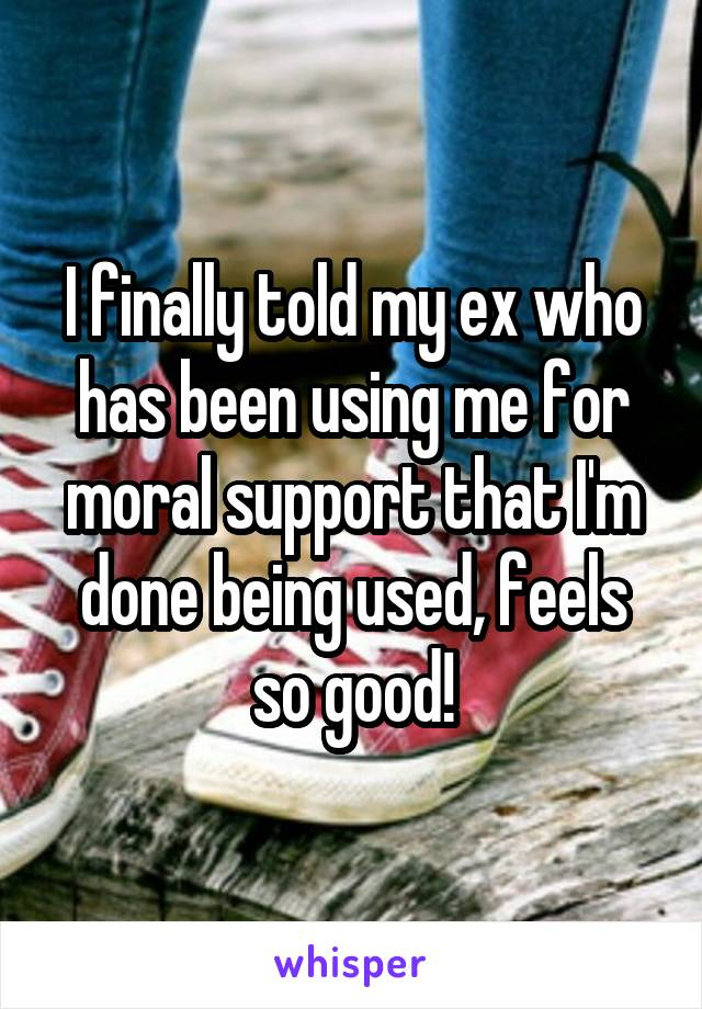 I finally told my ex who has been using me for moral support that I'm done being used, feels so good!