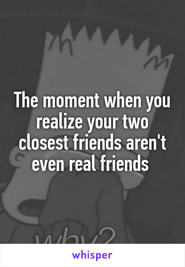 The moment when you realize your two closest friends aren't even real friends
