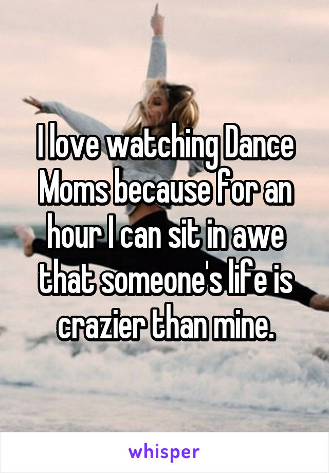 I love watching Dance Moms because for an hour I can sit in awe that someone's life is crazier than mine.