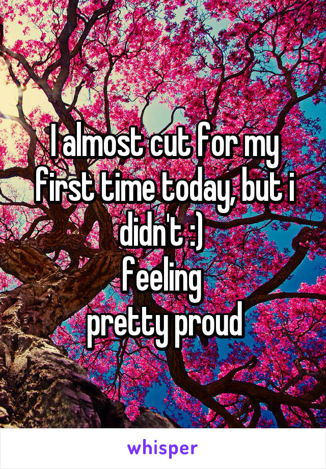 I almost cut for my first time today, but i didn't :)  feeling  pretty proud
