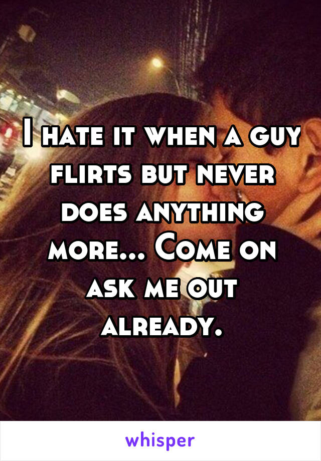 I hate it when a guy flirts but never does anything more... Come on ask me out already.