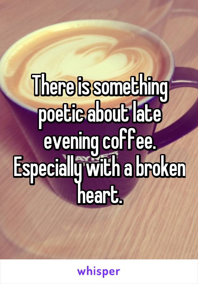 There is something poetic about late evening coffee. Especially with a broken heart.