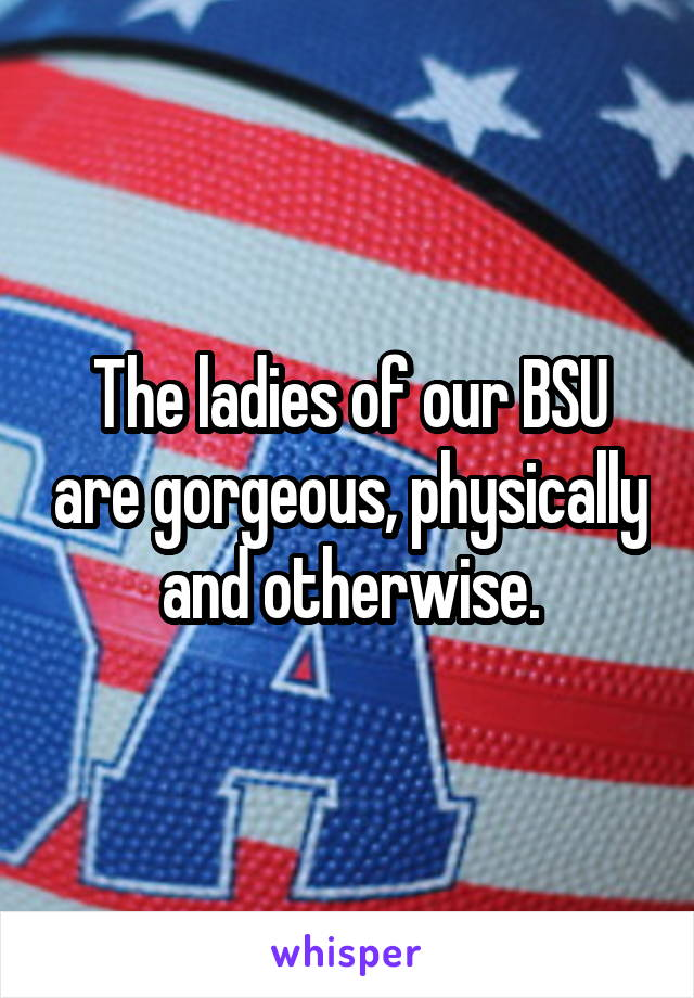 The ladies of our BSU are gorgeous, physically and otherwise.