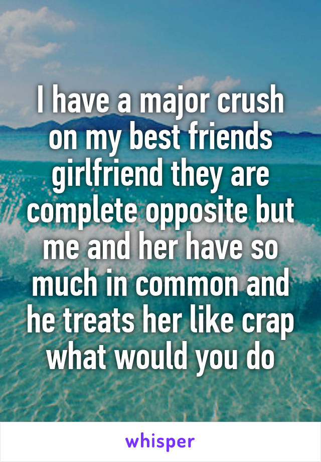 I have a major crush on my best friends girlfriend they are complete opposite but me and her have so much in common and he treats her like crap what would you do