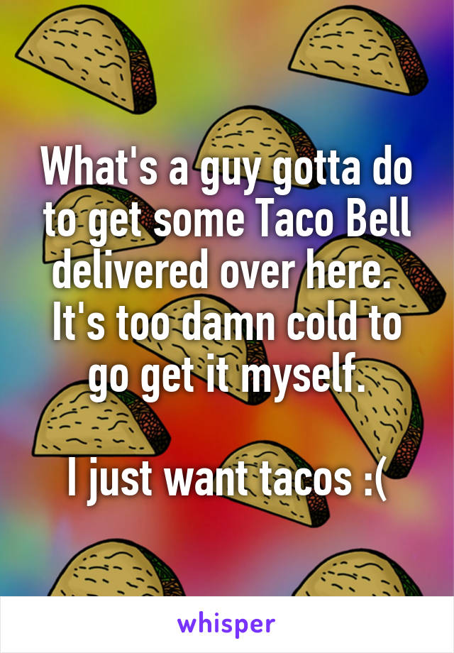 What's a guy gotta do to get some Taco Bell delivered over here.  It's too damn cold to go get it myself.  I just want tacos :(