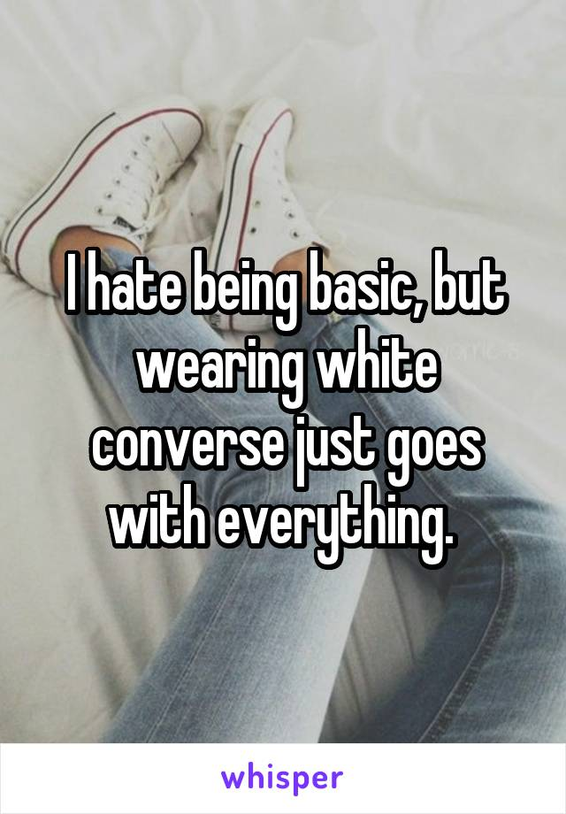 I hate being basic, but wearing white converse just goes with everything.