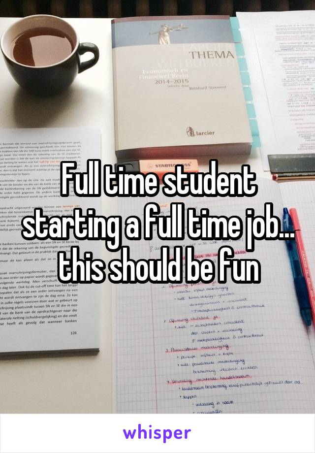 Full time student starting a full time job... this should be fun