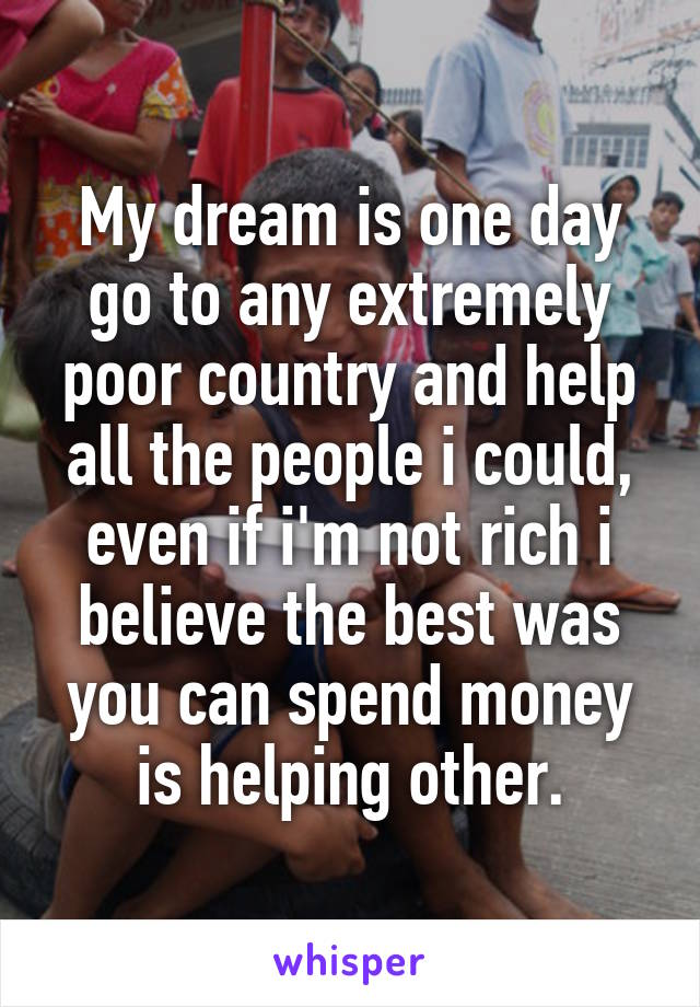 My dream is one day go to any extremely poor country and help all the people i could, even if i'm not rich i believe the best was you can spend money is helping other.