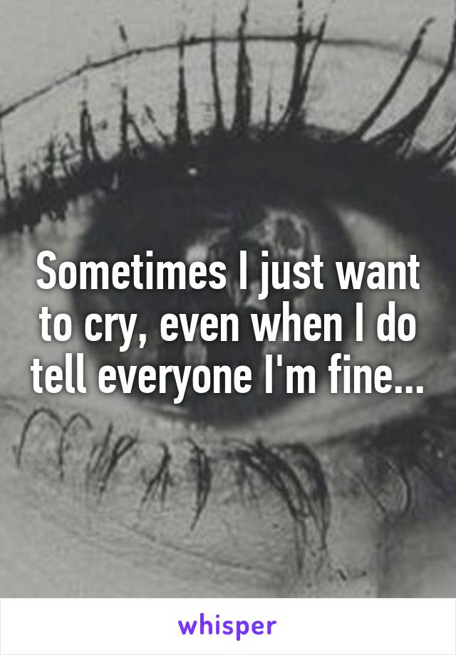 Sometimes I just want to cry, even when I do tell everyone I'm fine...