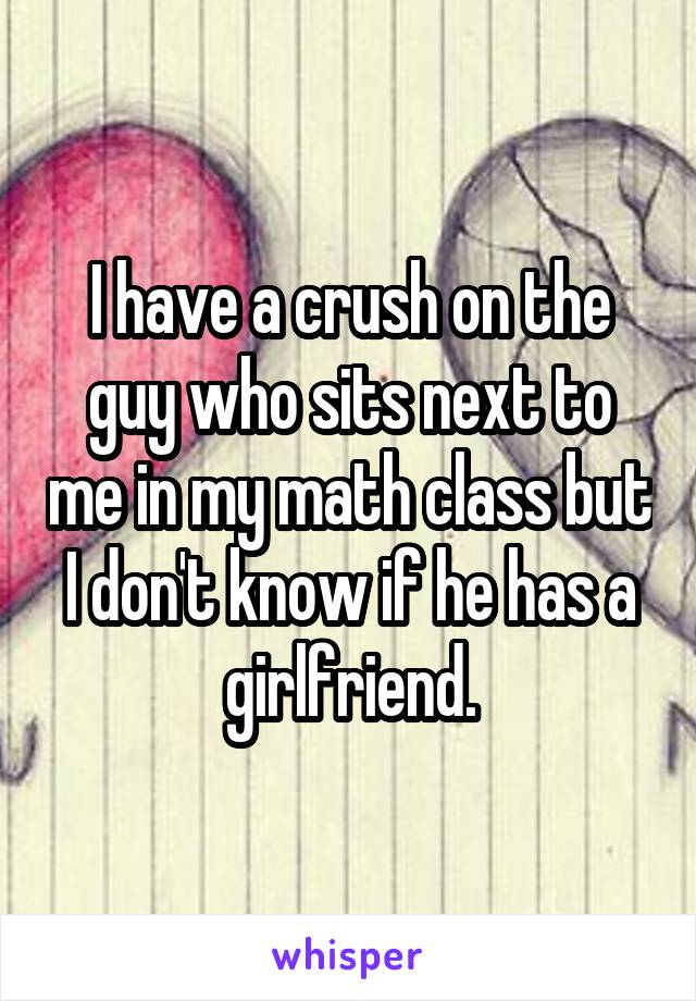 I have a crush on the guy who sits next to me in my math class but I don't know if he has a girlfriend.