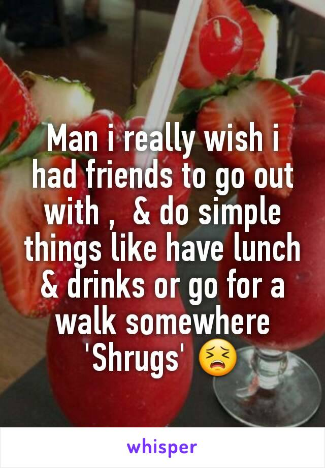 Man i really wish i had friends to go out with ,  & do simple things like have lunch & drinks or go for a walk somewhere  'Shrugs' 😣