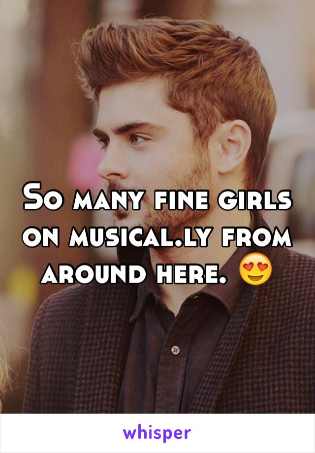 So many fine girls on musical.ly from around here. 😍