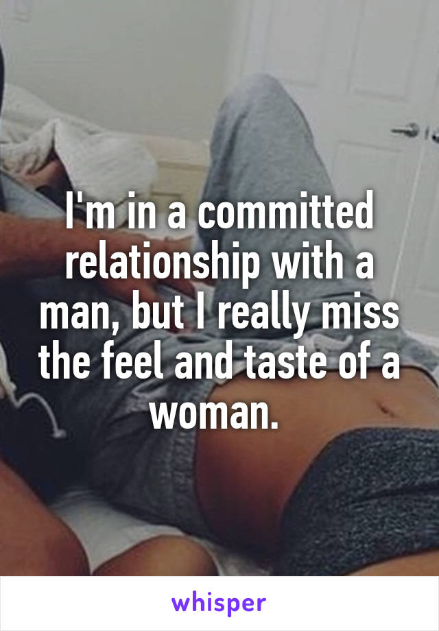 I'm in a committed relationship with a man, but I really miss the feel and taste of a woman.