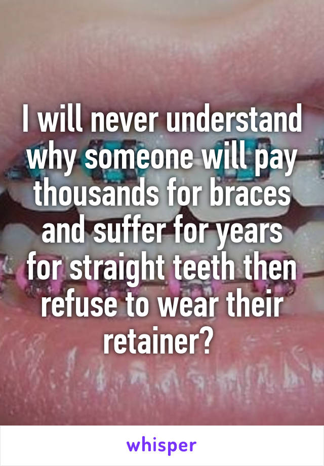 I will never understand why someone will pay thousands for braces and suffer for years for straight teeth then refuse to wear their retainer?